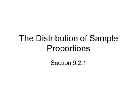 The Distribution of Sample Proportions Section 9.2.1.