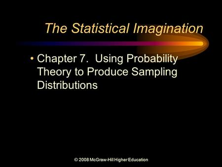 © 2008 McGraw-Hill Higher Education The Statistical Imagination Chapter 7. Using Probability Theory to Produce Sampling Distributions.