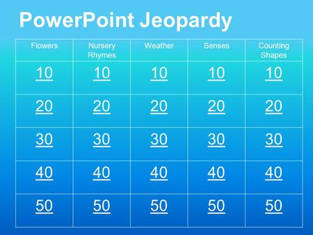 PowerPoint Jeopardy FlowersNursery Rhymes WeatherSensesCounting Shapes 10 20 30 40 50.