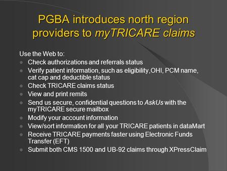 PGBA introduces north region providers to myTRICARE claims Use the Web to: Check authorizations and referrals status Verify patient information, such as.