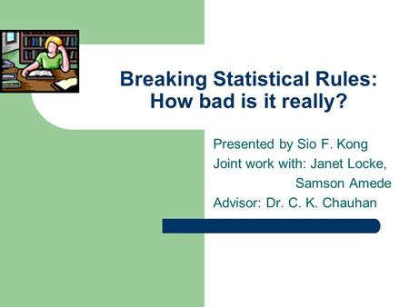 Breaking Statistical Rules: How bad is it really? Presented by Sio F. Kong Joint work with: Janet Locke, Samson Amede Advisor: Dr. C. K. Chauhan.