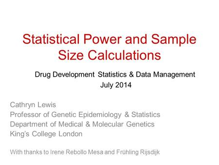 Statistical Power and Sample Size Calculations Drug Development Statistics & Data Management July 2014 Cathryn Lewis Professor of Genetic Epidemiology.