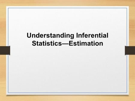 Understanding Inferential Statistics—Estimation. Types of Statistics The choice of a type of analysis is based on: Research questions. The type of data.