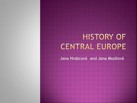 Jana Hrabcová and Jana Musilová.  Organization of the course  Definition of the concept of Central Europe and the Introduction to the History of Central.