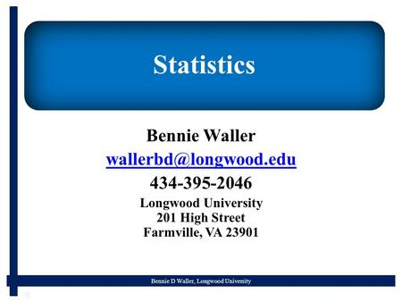 Bennie D Waller, Longwood University Statistics Bennie Waller 434-395-2046 Longwood University 201 High Street Farmville, VA 23901.