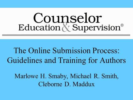 The Online Submission Process: Guidelines and Training for Authors Marlowe H. Smaby, Michael R. Smith, Cleborne D. Maddux.