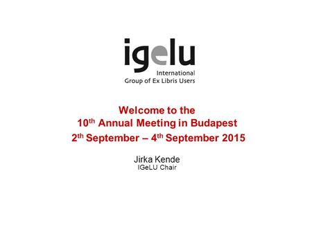 Welcome to the 10 th Annual Meeting in Budapest 2 th September – 4 th September 2015 Jirka Kende IGeLU Chair.