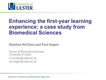 Enhancing the first-year learning experience: a case study from Biomedical Sciences Stephen McClean and Paul Hagan School of Biomedical Sciences University.