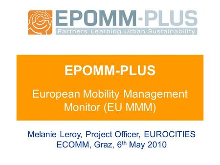 EPOMM-PLUS European Mobility Management Monitor (EU MMM) Melanie Leroy, Project Officer, EUROCITIES ECOMM, Graz, 6 th May 2010.