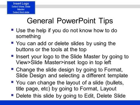 Insert Logo Select <strong>View</strong>, <strong>Slide</strong> Master Select first <strong>slide</strong> General PowerPoint Tips  Use the help if you do not know how to do something  You can add or.