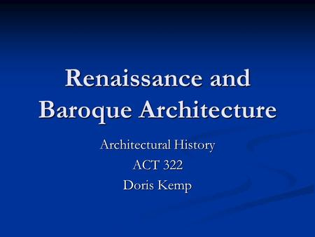 Renaissance and Baroque Architecture Architectural History ACT 322 Doris Kemp.