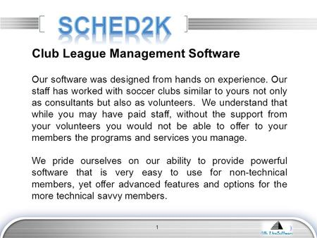 LOGO 1 Club League Management Software Our software was designed from hands on experience. Our staff has worked with soccer clubs similar to yours not.