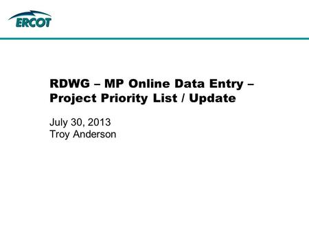 RDWG – MP Online Data Entry – Project Priority List / Update July 30, 2013 Troy Anderson.