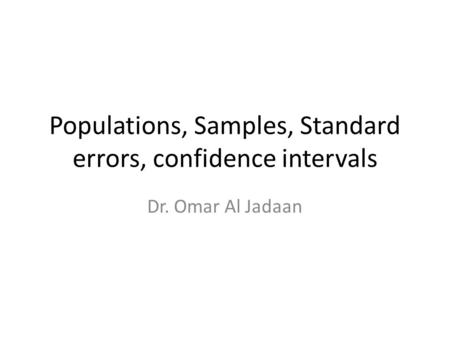 Populations, Samples, Standard errors, confidence intervals Dr. Omar Al Jadaan.