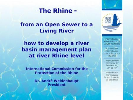 -The Rhine - from an Open Sewer to a Living River how to develop a river basin management plan at river Rhine level International Commission for the Protection.