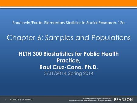 © 2014 by Pearson Higher Education, Inc Upper Saddle River, New Jersey 07458 All Rights Reserved HLTH 300 Biostatistics for Public Health Practice, Raul.