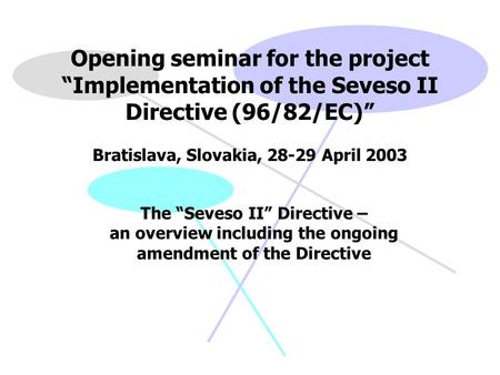 "Opening seminar for the project ""Implementation of the Seveso II Directive (96/82/EC)"" Bratislava, Slovakia, 28-29 April 2003 The ""Seveso II"" Directive."