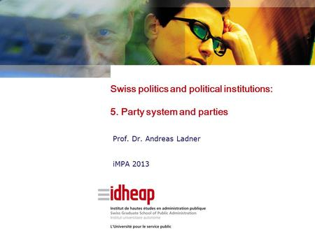 Swiss politics and political institutions: 5. Party system and parties Prof. Dr. Andreas Ladner iMPA 2013.