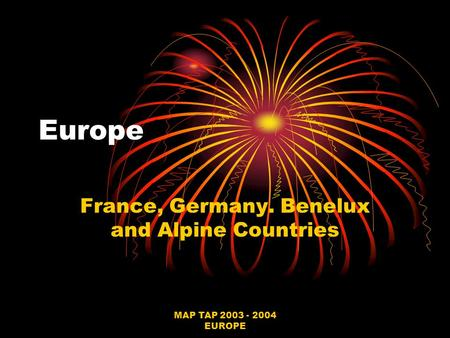 MAP TAP 2003 - 2004 EUROPE Europe France, Germany. Benelux and Alpine Countries.