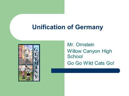 Unification of Germany Mr. Ornstein Willow Canyon High School Go Go Wild Cats Go!