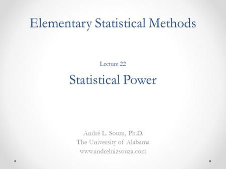 Elementary Statistical Methods André L. Souza, Ph.D. The University of Alabama www.andreluizsouza.com Lecture 22 Statistical Power.
