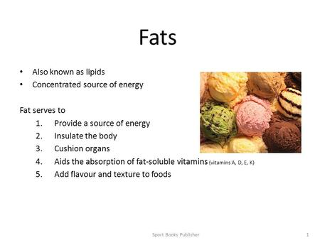 Sport Books Publisher1 Fats Also known as lipids Concentrated source of energy Fat serves to 1.Provide a source of energy 2.Insulate the body 3.Cushion.