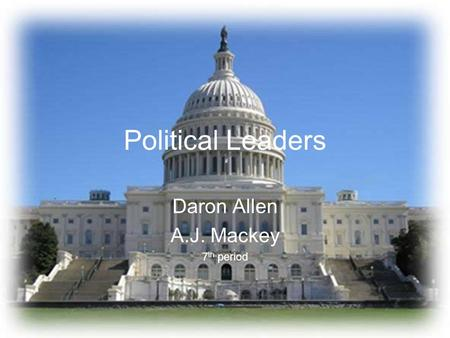 Political Leaders Daron Allen A.J. Mackey 7 th period.
