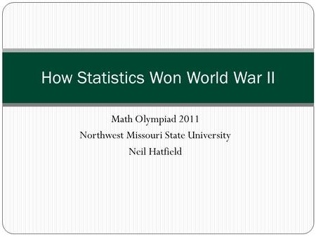 Math Olympiad 2011 Northwest Missouri State University Neil Hatfield How Statistics Won World War II.