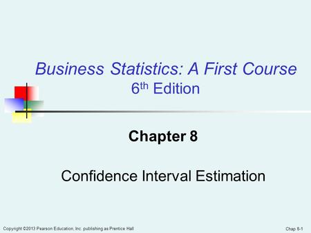 Chap 8-1 Copyright ©2013 Pearson Education, Inc. publishing as Prentice Hall Chapter 8 Confidence Interval Estimation Business Statistics: A First Course.
