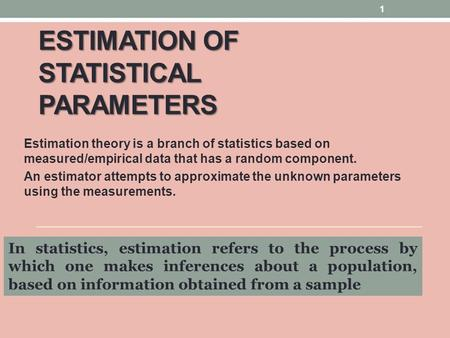 ESTIMATION OF STATISTICAL PARAMETERS Estimation theory is a branch of statistics based on measured/empirical data that has a random component. An estimator.