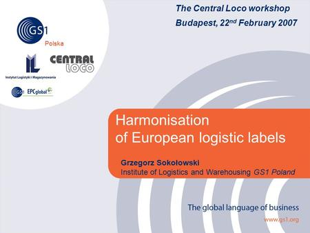 Polska The Central Loco workshop Budapest, 22 nd February 2007 Harmonisation of European logistic labels Grzegorz Sokołowski Institute of Logistics and.