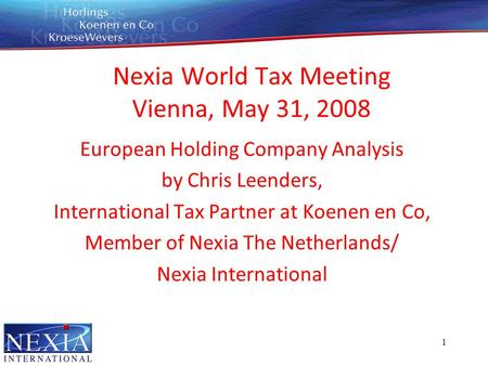 1 Nexia World Tax Meeting Vienna, May 31, 2008 European Holding Company Analysis by Chris Leenders, International Tax Partner at Koenen en Co, Member of.