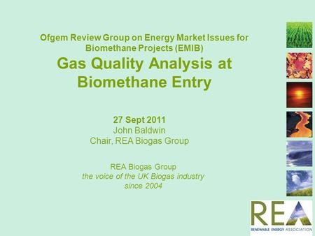 Ofgem Review Group on Energy Market Issues for Biomethane Projects (EMIB) Gas Quality Analysis at Biomethane Entry REA Biogas Group the voice of the UK.