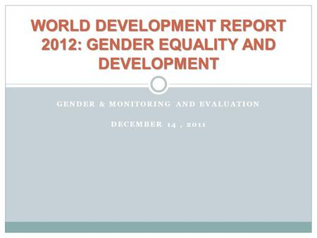 GENDER & MONITORING AND EVALUATION DECEMBER 14, 2011 WORLD DEVELOPMENT REPORT 2012: GENDER EQUALITY AND DEVELOPMENT.