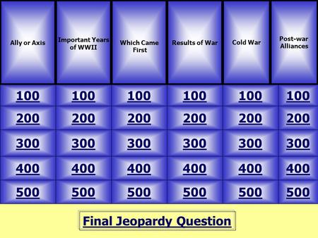 Final Jeopardy Question Ally or Axis Important Years of WWII 100 Post-war Alliances Results of WarCold War 500 400 300 200 100 200 300 400 500 400 300.
