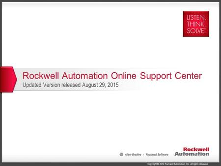 Copyright © 2012 Rockwell Automation, Inc. All rights reserved. Rockwell Automation Online Support Center Updated Version released August 29, 2015.