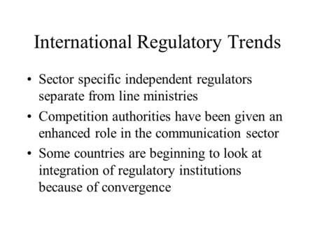 International Regulatory Trends Sector specific independent regulators separate from line ministries Competition authorities have been given an enhanced.