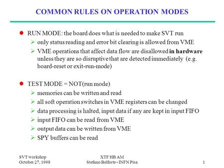 SVT workshop October 27, 1998 XTF HB AM Stefano Belforte - INFN Pisa1 COMMON RULES ON OPERATION MODES RUN MODE: the board does what is needed to make SVT.