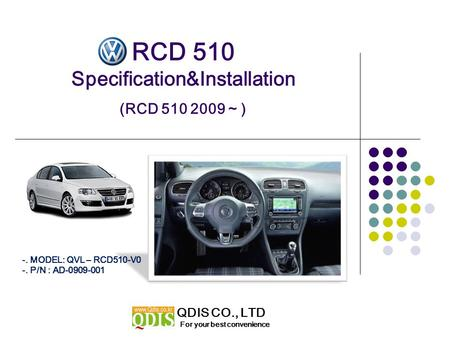 RCD 510 Specification&Installation (RCD 510 2009 ~ ) For your best convenience QDIS CO., LTD -. MODEL: QVL – RCD510-V0 -. P/N : AD-0909-001.