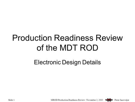 Peter JansweijerMROD Production Readiness Review: November 2, 2005Slide 1 Production Readiness Review of the MDT ROD Electronic Design Details.