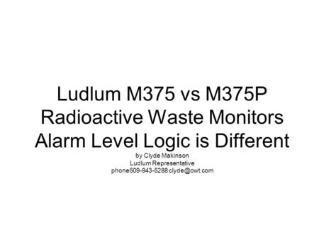 Ludlum M375 vs M375P Radioactive Waste Monitors Alarm Level Logic is Different by Clyde Makinson Ludlum Representative phone509-943-5288