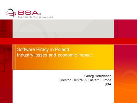 Georg Herrnleben Director, Central & Eastern Europe BSA Software Piracy in Poland Industry losses and economic impact.