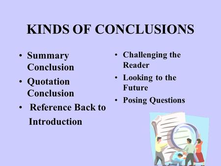 KINDS OF CONCLUSIONS Summary Conclusion Quotation Conclusion Reference Back to Introduction Challenging the Reader Looking to the Future Posing Questions.