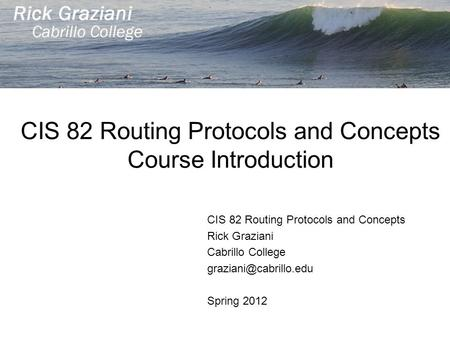 CIS 82 Routing Protocols and Concepts Course Introduction CIS 82 Routing Protocols and Concepts Rick Graziani Cabrillo College Spring.