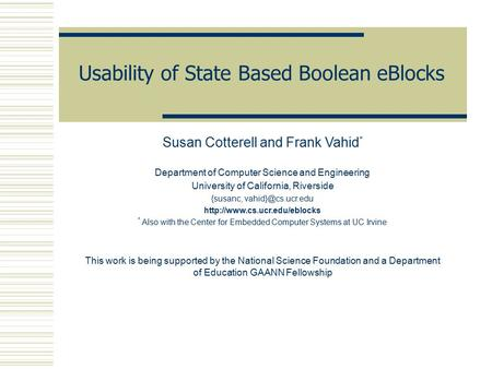 Usability of State Based Boolean eBlocks Susan Cotterell and Frank Vahid * Department of Computer Science and Engineering University of California, Riverside.