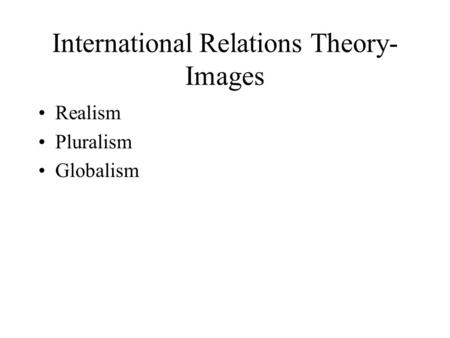 International Relations Theory- Images Realism Pluralism Globalism.