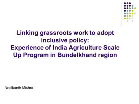 Linking grassroots work to adopt inclusive policy: Experience of India Agriculture Scale Up Program in Bundelkhand region Neelkanth Mishra.