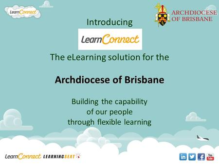 Introducing The eLearning solution for the Archdiocese of Brisbane Building the capability of our people through flexible learning.