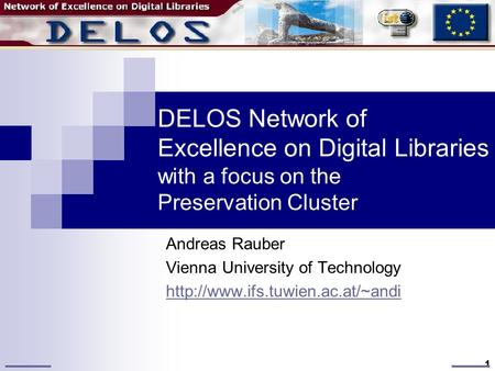 1 DELOS Network of Excellence on Digital Libraries with a focus on the Preservation Cluster Andreas Rauber Vienna University of Technology
