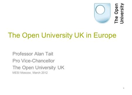 The Open University UK in Europe Professor Alan Tait Pro Vice-Chancellor The Open University UK MESI Moscow, March 2012 1.